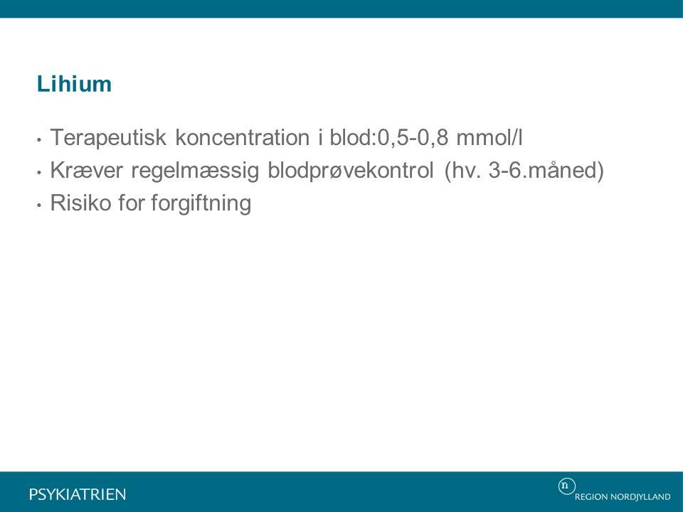Lihium Terapeutisk koncentration i blod:0,5-0,8 mmol/l. Kræver regelmæssig blodprøvekontrol (hv. 3-6.måned)