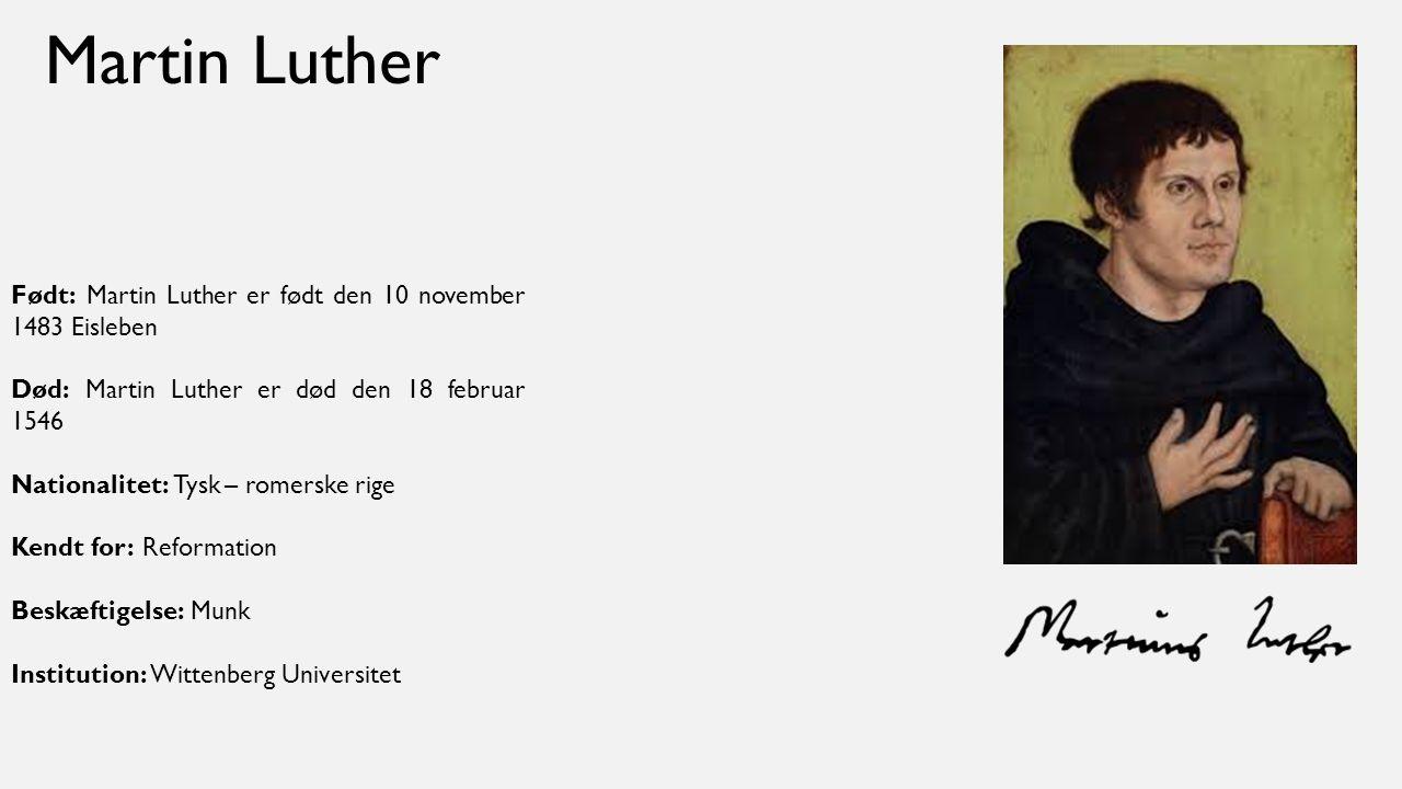 Martin Luther Født: Martin Luther er født den 10 november 1483 Eisleben. Død: Martin Luther er død den 18 februar 1546.