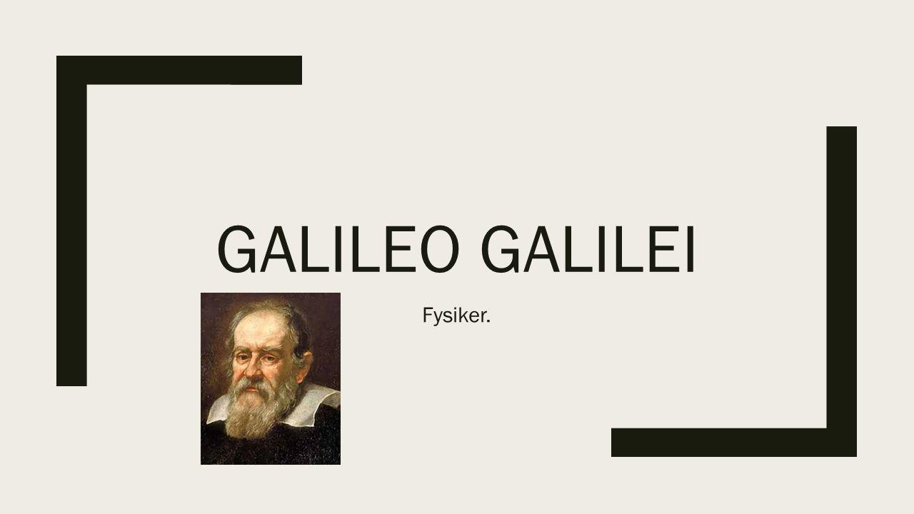 Galileo Galilei Fysiker.