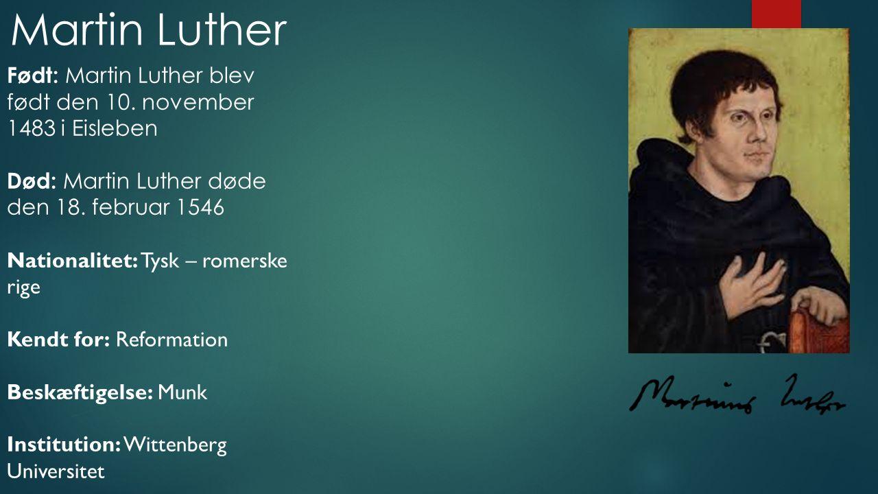 Martin Luther Født: Martin Luther blev født den 10. november 1483 i Eisleben. Død: Martin Luther døde den 18. februar 1546.