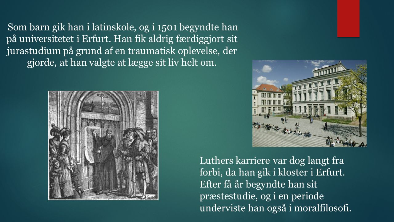 Som barn gik han i latinskole, og i 1501 begyndte han på universitetet i Erfurt. Han fik aldrig færdiggjort sit jurastudium på grund af en traumatisk oplevelse, der gjorde, at han valgte at lægge sit liv helt om.