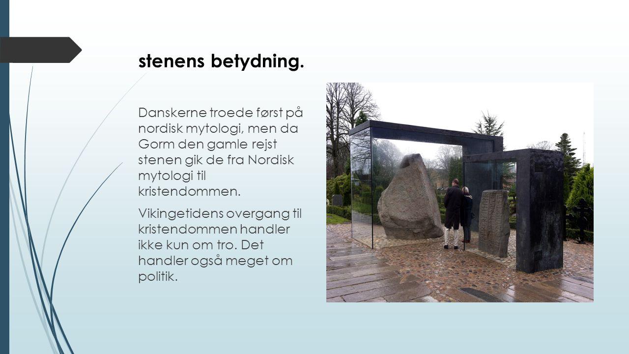 stenens betydning. Danskerne troede først på nordisk mytologi, men da Gorm den gamle rejst stenen gik de fra Nordisk mytologi til kristendommen.