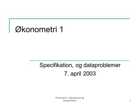 Økonometri 1: Specifikation og dataproblemer1 Økonometri 1 Specifikation, og dataproblemer 7. april 2003.
