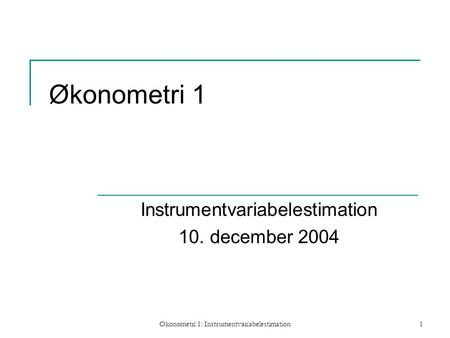 Økonometri 1: Instrumentvariabelestimation1 Økonometri 1 Instrumentvariabelestimation 10. december 2004.