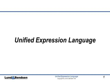 1 Unified Expression Language Copyright © Lund & Bendsen A/S Unified Expression Language.
