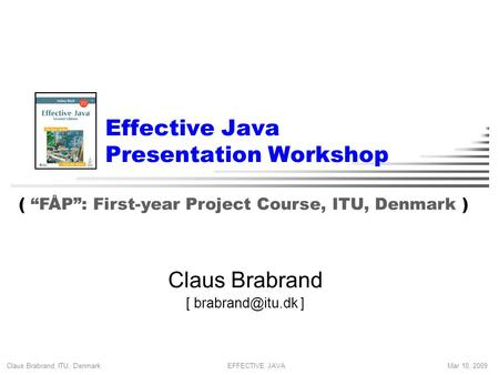 "Claus Brabrand, ITU, Denmark Mar 10, 2009EFFECTIVE JAVA Effective Java Presentation Workshop Claus Brabrand [ ] ( ""FÅP"": First-year Project."