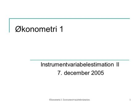 Økonometri 1: Instrumentvariabelestimation1 Økonometri 1 Instrumentvariabelestimation II 7. december 2005.