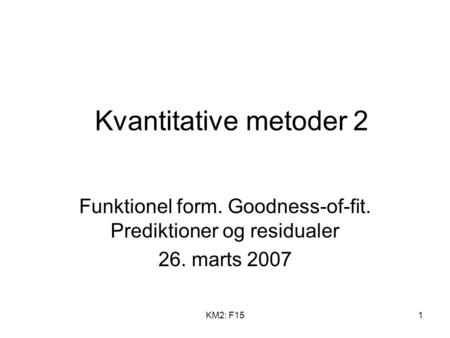 KM2: F151 Kvantitative metoder 2 Funktionel form. Goodness-of-fit. Prediktioner og residualer 26. marts 2007.
