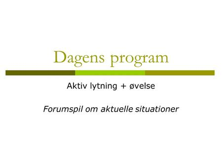 Dagens program Aktiv lytning + øvelse Forumspil om aktuelle situationer.