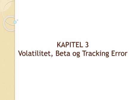 KAPITEL 3 Volatilitet, Beta og Tracking Error