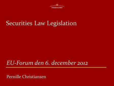 Securities Law Legislation EU-Forum den 6. december 2012 Pernille Christiansen.