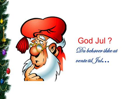 God Jul ? Du behøver ikke at vente til Jul….