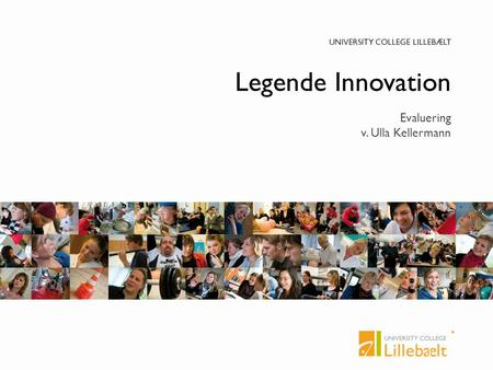 UNIVERSITY COLLEGE LILLEBÆLT Legende Innovation Evaluering v. Ulla Kellermann.