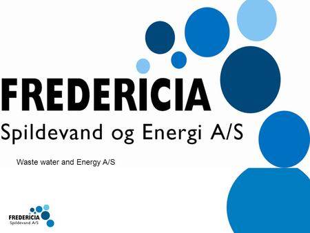 Waste water and Energy A/S. Præsentation af Fredericia Spildevand Presentation of Fredericia Waste Water.