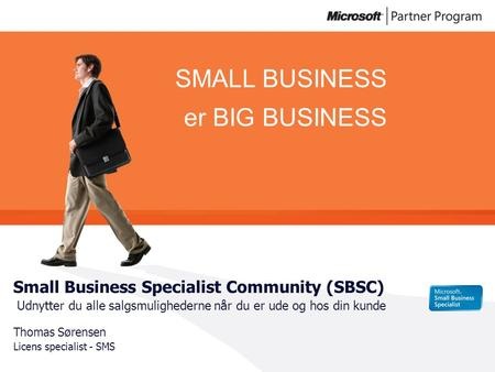 SMALL BUSINESS er BIG BUSINESS Small Business Specialist Community (SBSC) Udnytter du alle salgsmulighederne når du er ude og hos din kunde Thomas Sørensen.