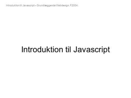 Introduktion til Javascript – Grundlæggende Webdesign, F2004. Introduktion til Javascript.