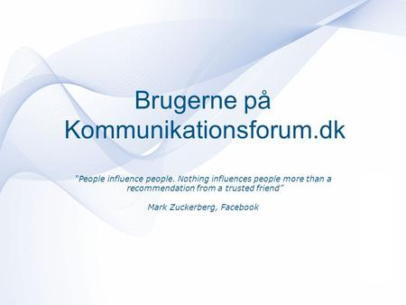"Brugerne på Kommunikationsforum.dk ""People influence people. Nothing influences people more than a recommendation from a trusted friend"" Mark Zuckerberg,"