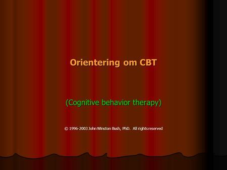Orientering om om CBT (Cognitive behavior therapy) © 1996-2003 John Winston Bush, PhD. All rights reserved.