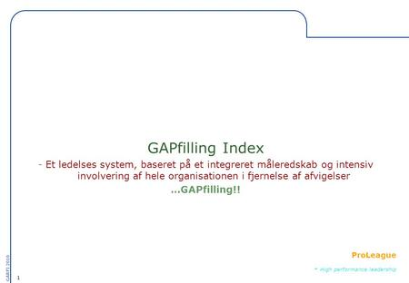 1 GARFI 2010 ProLeague - High performance leadership GAPfilling Index - Et ledelses system, baseret på et integreret måleredskab og intensiv involvering.