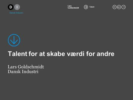 Talent Lars Goldschmidt 24.jan. 13 Talent for at skabe værdi for andre Lars Goldschmidt Dansk Industri.