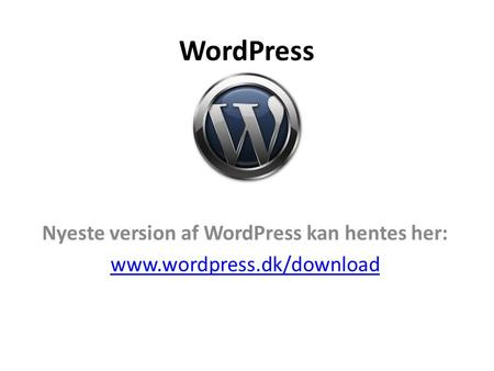 WordPress Nyeste version af WordPress kan hentes her: www.wordpress.dk/download.