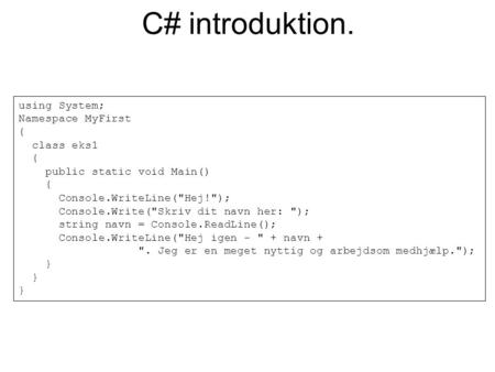 C# introduktion. using System; Namespace MyFirst { class eks1 { public static void Main() { Console.WriteLine(Hej!); Console.Write(Skriv dit navn her: