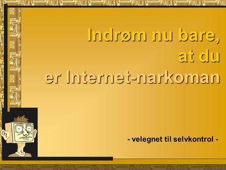 Indrøm nu bare, at du er Internet-narkoman