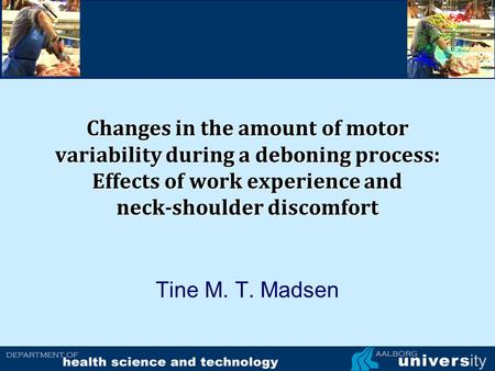 Changes in the amount of motor variability during a deboning process: Effects of work experience and neck-shoulder discomfort Tine M. T. Madsen.