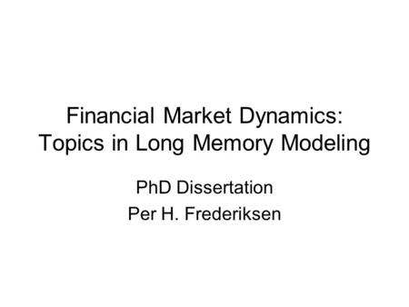 Financial Market Dynamics: Topics in Long Memory Modeling PhD Dissertation Per H. Frederiksen.