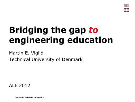 Danmarks Tekniske Universitet Bridging the gap to engineering education Martin E. Vigild Technical University of Denmark ALE 2012.