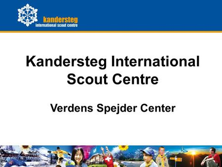 KISC General Presentation0 Kandersteg International Scout Centre Verdens Spejder Center.