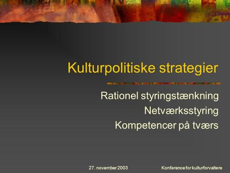 27. november 2003Konference for kulturforvaltere Kulturpolitiske strategier Rationel styringstænkning Netværksstyring Kompetencer på tværs.