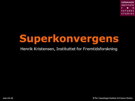 © The Copenhagen Institute for Futures Studieswww.cifs.dk Superkonvergens Henrik Kristensen, Instituttet for Fremtidsforskning.