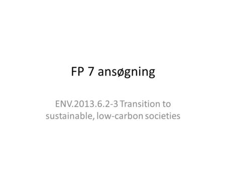 FP 7 ansøgning ENV.2013.6.2-3 Transition to sustainable, low-carbon societies.