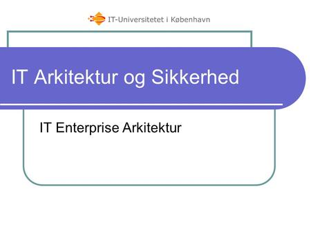 IT Arkitektur og Sikkerhed IT Enterprise Arkitektur.