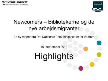 Newcomers – Bibliotekerne og de nye arbejdsmigranter En ny rapport fra Det Nationale Forskningscenter for Velfærd 16. september 2010 Highlights.