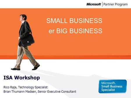 SMALL BUSINESS er BIG BUSINESS ISA Workshop Rico Raja, Technology Specialist Brian Thumann Madsen, Senior Executive Consultant.