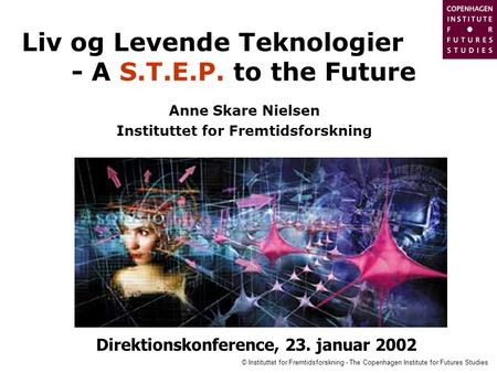 © Instituttet for Fremtidsforskning - The Copenhagen Institute for Futures Studies Liv og Levende Teknologier - A S.T.E.P. to the Future Anne Skare Nielsen.