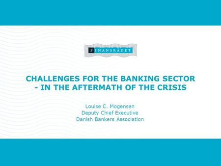 Forside Titel Navn, sted eller begivenhed, dato. CHALLENGES FOR THE BANKING SECTOR - IN THE AFTERMATH OF THE CRISIS Louise C. Mogensen Deputy Chief Executive.