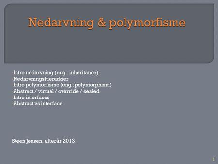 1 Intro nedarvning (eng.: inheritance) Nedarvningshierarkier Intro polymorfisme (eng.: polymorphism) Abstract / virtual / override / sealed Intro interfaces.