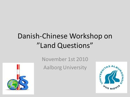 "Danish-Chinese Workshop on ""Land Questions"" November 1st 2010 Aalborg University."