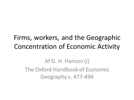 Firms, workers, and the Geographic Concentration of Economic Activity Af G. H. Hanson (i) The Oxford Handbook of Economic Geography s. 477-494.