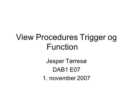 View Procedures Trigger og Function Jesper Tørresø DAB1 E07 1. november 2007.