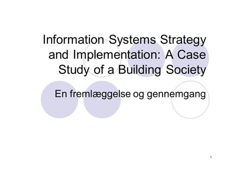 1 Information Systems Strategy and Implementation: A Case Study of a Building Society En fremlæggelse og gennemgang.
