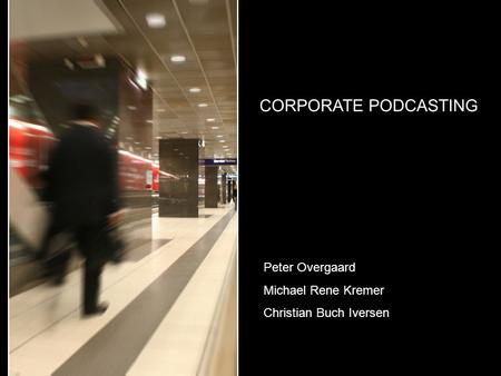 CORPORATE PODCASTING Peter Overgaard Michael Rene Kremer Christian Buch Iversen.