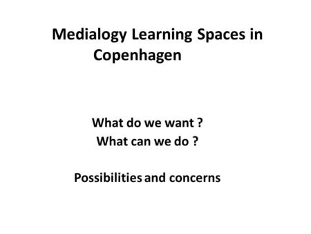 Medialogy Learning Spaces in Copenhagen What do we want ? What can we do ? Possibilities and concerns.