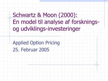 Schwartz & Moon (2000): En model til analyse af forsknings- og udviklings-investeringer Applied Option Pricing 25. Februar 2005.