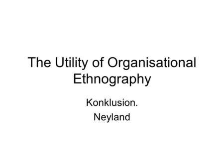 The Utility of Organisational Ethnography Konklusion. Neyland.