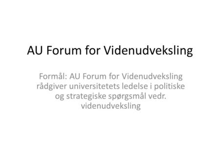 AU Forum for Videnudveksling Formål: AU Forum for Videnudveksling rådgiver universitetets ledelse i politiske og strategiske spørgsmål vedr. videnudveksling.