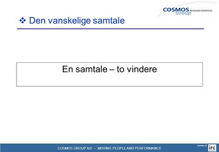 COSMOS GROUP A/S – MOVING PEOPLE AND PERFORMANCE member of En samtale – to vindere  Den vanskelige samtale.